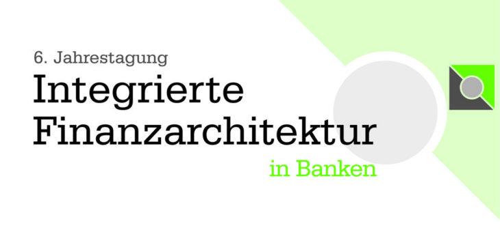 6. Jahrestagung Integrierte Finanzarchitektur in Banken